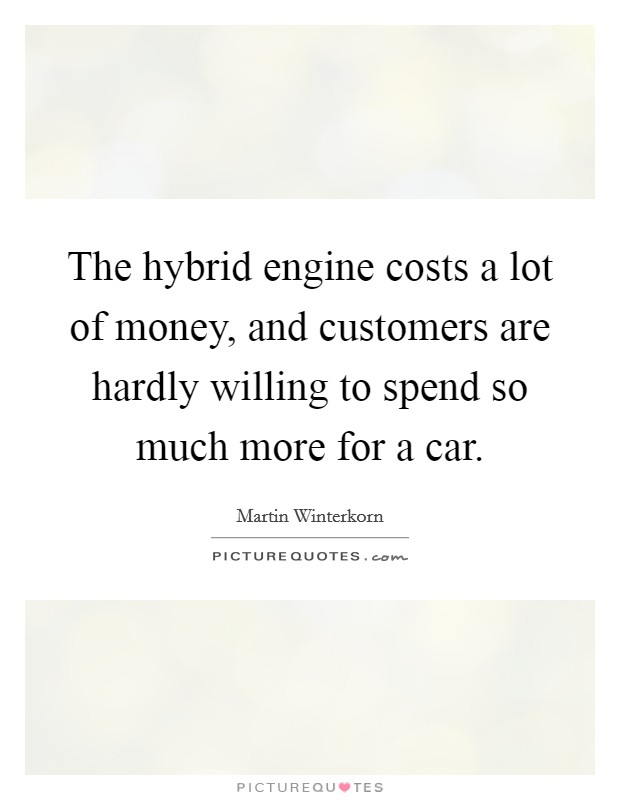 The hybrid engine costs a lot of money, and customers are hardly willing to spend so much more for a car Picture Quote #1