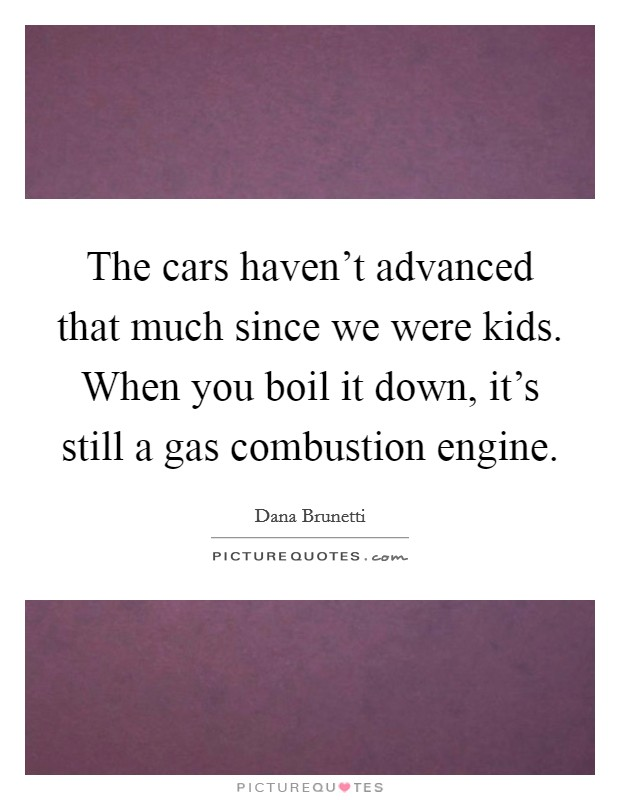 The cars haven't advanced that much since we were kids. When you boil it down, it's still a gas combustion engine Picture Quote #1