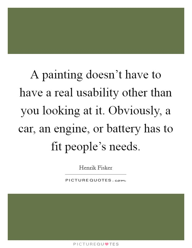 A painting doesn't have to have a real usability other than you looking at it. Obviously, a car, an engine, or battery has to fit people's needs Picture Quote #1