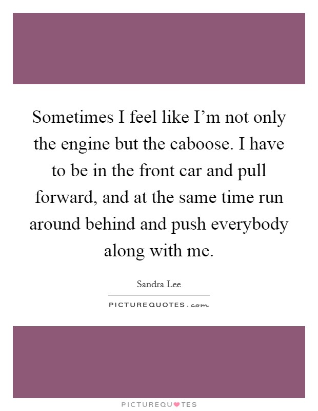 Sometimes I feel like I'm not only the engine but the caboose. I have to be in the front car and pull forward, and at the same time run around behind and push everybody along with me Picture Quote #1