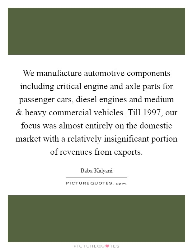 We manufacture automotive components including critical engine and axle parts for passenger cars, diesel engines and medium and heavy commercial vehicles. Till 1997, our focus was almost entirely on the domestic market with a relatively insignificant portion of revenues from exports Picture Quote #1