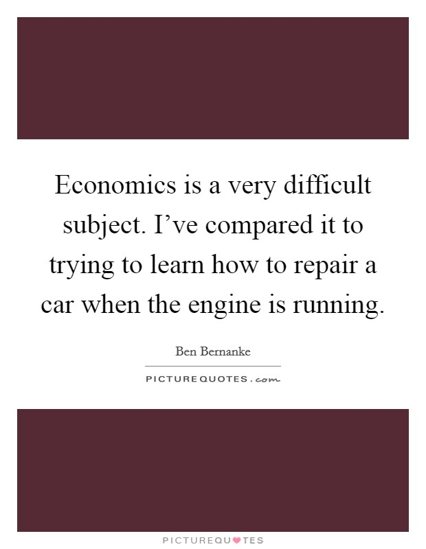 Economics is a very difficult subject. I've compared it to trying to learn how to repair a car when the engine is running Picture Quote #1