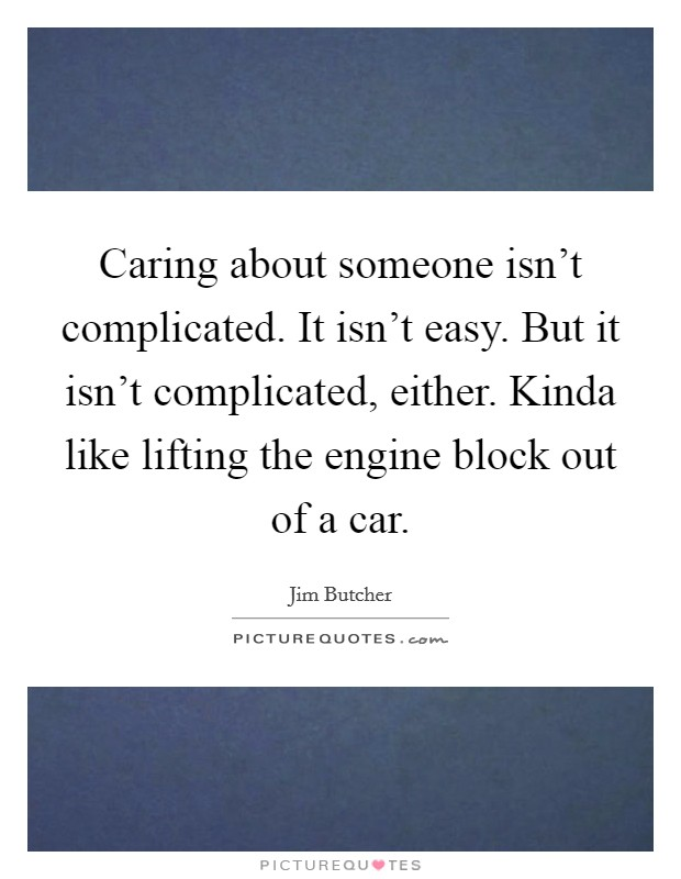 Caring about someone isn't complicated. It isn't easy. But it isn't complicated, either. Kinda like lifting the engine block out of a car Picture Quote #1