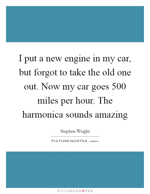I put a new engine in my car, but forgot to take the old one out. Now my car goes 500 miles per hour. The harmonica sounds amazing Picture Quote #1