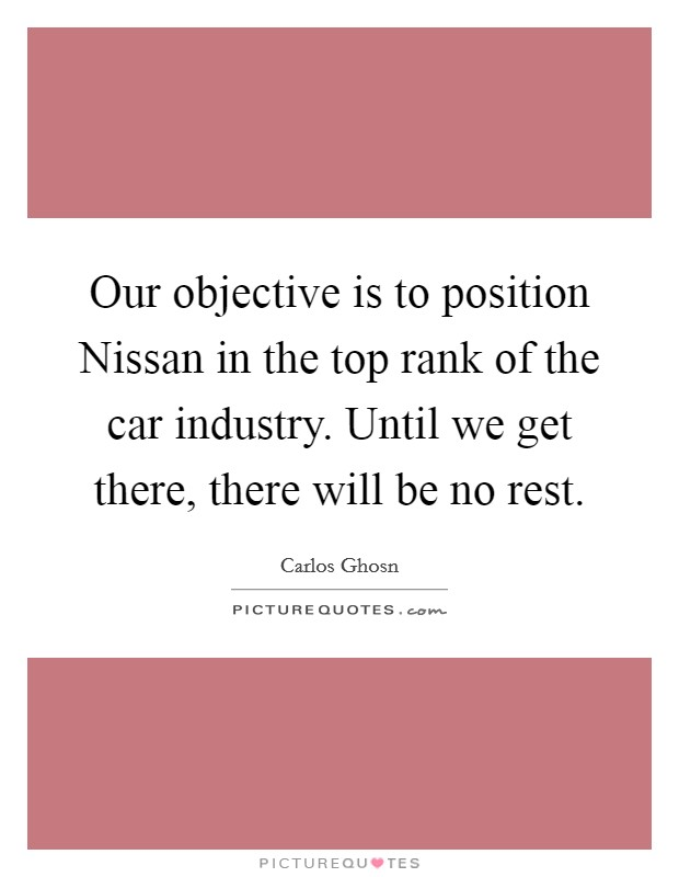 Our objective is to position Nissan in the top rank of the car industry. Until we get there, there will be no rest Picture Quote #1