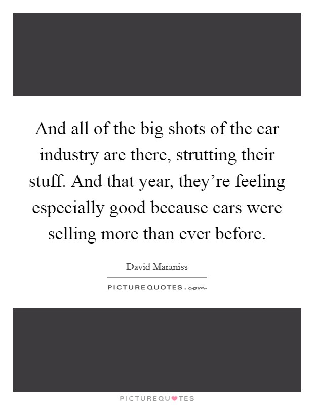 And all of the big shots of the car industry are there, strutting their stuff. And that year, they're feeling especially good because cars were selling more than ever before Picture Quote #1
