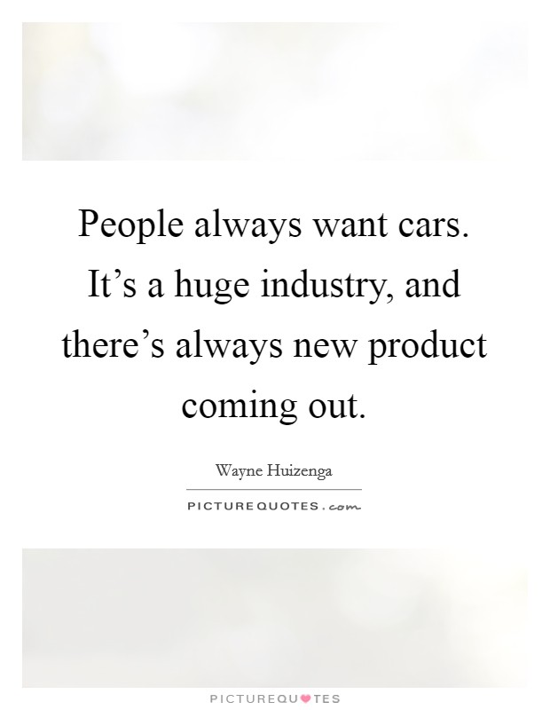 People always want cars. It's a huge industry, and there's always new product coming out Picture Quote #1
