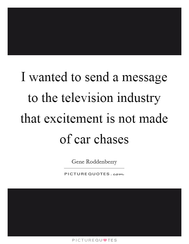 I wanted to send a message to the television industry that excitement is not made of car chases Picture Quote #1