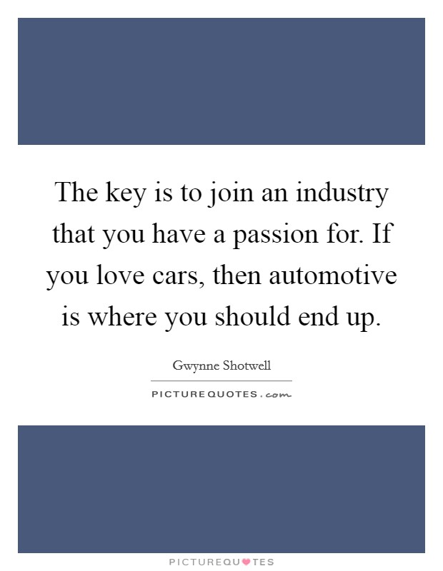 The key is to join an industry that you have a passion for. If you love cars, then automotive is where you should end up Picture Quote #1