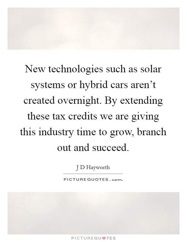 New technologies such as solar systems or hybrid cars aren't created overnight. By extending these tax credits we are giving this industry time to grow, branch out and succeed Picture Quote #1