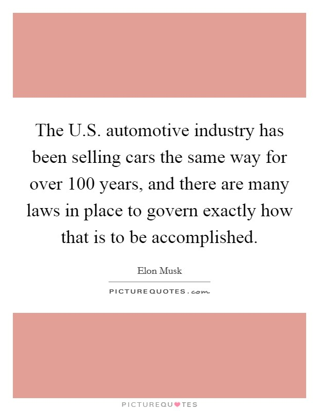 The U.S. automotive industry has been selling cars the same way for over 100 years, and there are many laws in place to govern exactly how that is to be accomplished Picture Quote #1