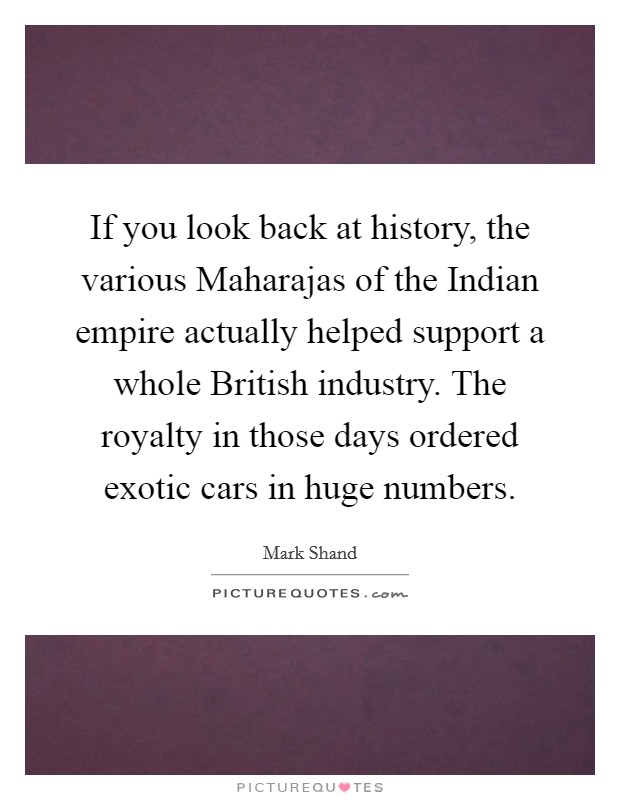 If you look back at history, the various Maharajas of the Indian empire actually helped support a whole British industry. The royalty in those days ordered exotic cars in huge numbers Picture Quote #1
