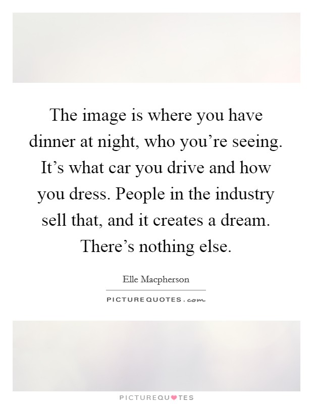 The image is where you have dinner at night, who you're seeing. It's what car you drive and how you dress. People in the industry sell that, and it creates a dream. There's nothing else Picture Quote #1