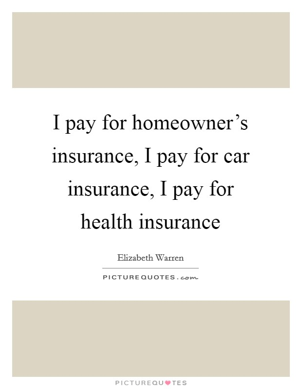 I pay for homeowner's insurance, I pay for car insurance, I pay for health insurance Picture Quote #1