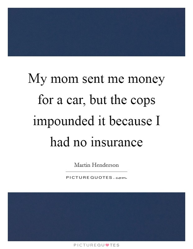 My mom sent me money for a car, but the cops impounded it because I had no insurance Picture Quote #1