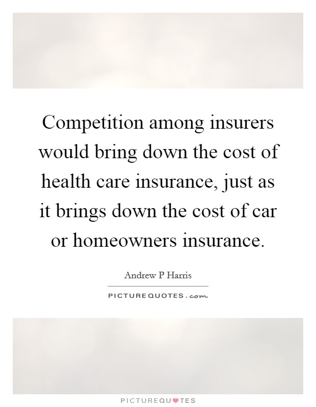 Competition among insurers would bring down the cost of health care insurance, just as it brings down the cost of car or homeowners insurance Picture Quote #1
