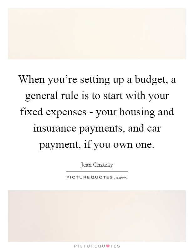 When you're setting up a budget, a general rule is to start with your fixed expenses - your housing and insurance payments, and car payment, if you own one Picture Quote #1