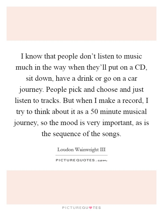 I know that people don't listen to music much in the way when they'll put on a CD, sit down, have a drink or go on a car journey. People pick and choose and just listen to tracks. But when I make a record, I try to think about it as a 50 minute musical journey, so the mood is very important, as is the sequence of the songs Picture Quote #1