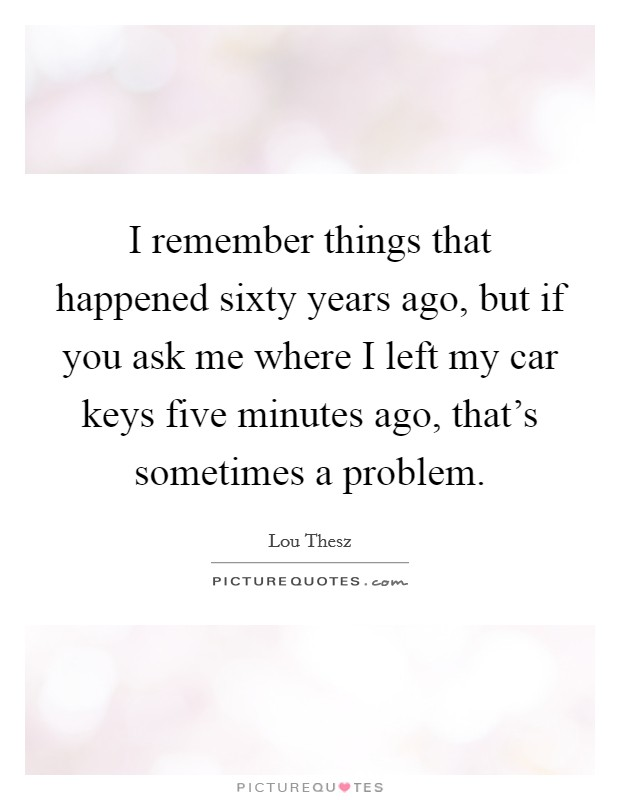 I remember things that happened sixty years ago, but if you ask me where I left my car keys five minutes ago, that's sometimes a problem Picture Quote #1