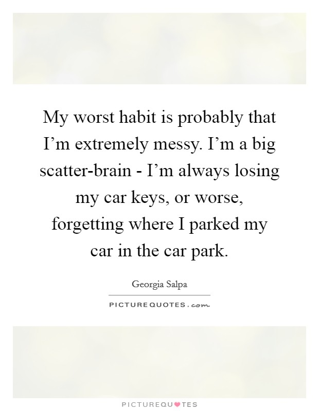 My worst habit is probably that I'm extremely messy. I'm a big scatter-brain - I'm always losing my car keys, or worse, forgetting where I parked my car in the car park Picture Quote #1