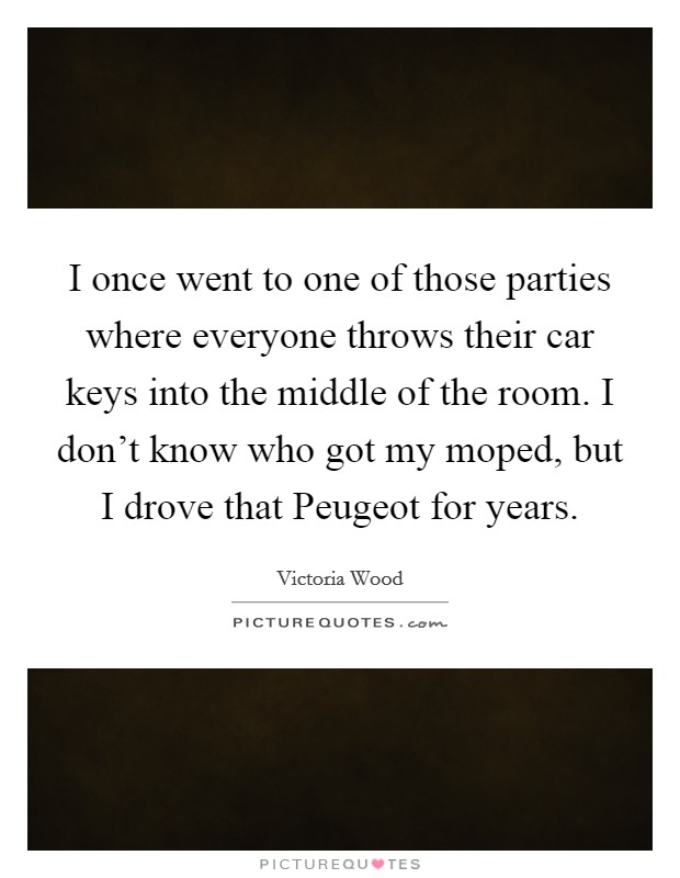 I once went to one of those parties where everyone throws their car keys into the middle of the room. I don't know who got my moped, but I drove that Peugeot for years Picture Quote #1