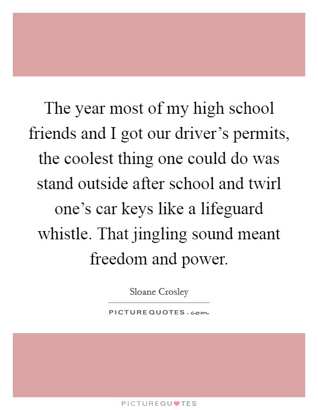 The year most of my high school friends and I got our driver's permits, the coolest thing one could do was stand outside after school and twirl one's car keys like a lifeguard whistle. That jingling sound meant freedom and power Picture Quote #1