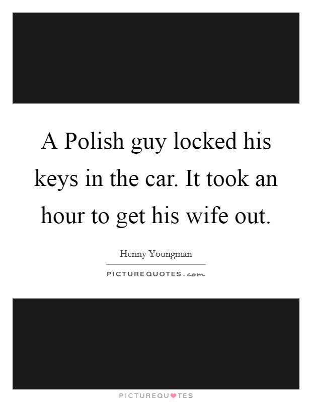 A Polish guy locked his keys in the car. It took an hour to get his wife out Picture Quote #1