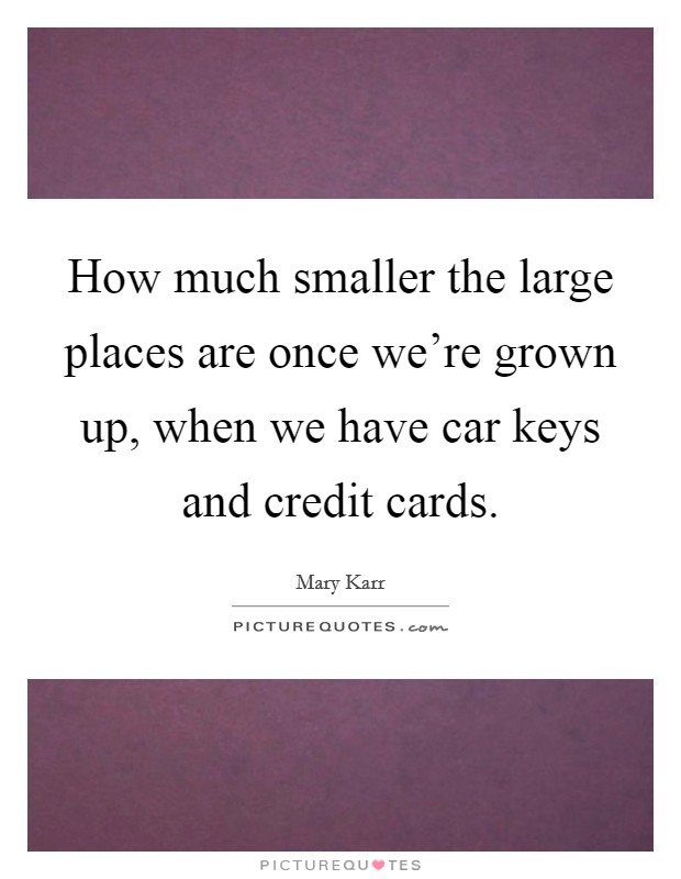 How much smaller the large places are once we're grown up, when we have car keys and credit cards Picture Quote #1