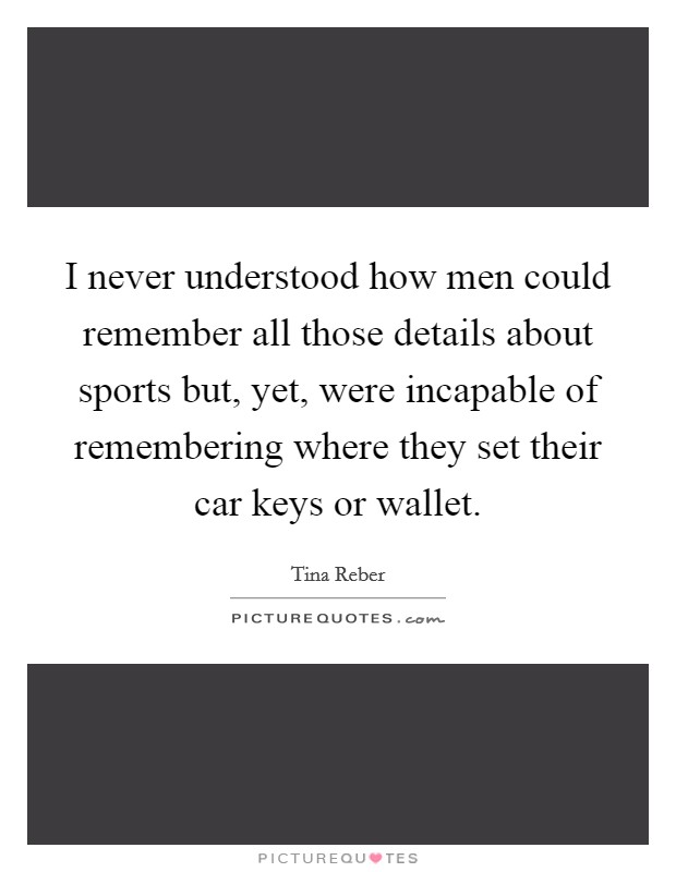 I never understood how men could remember all those details about sports but, yet, were incapable of remembering where they set their car keys or wallet Picture Quote #1