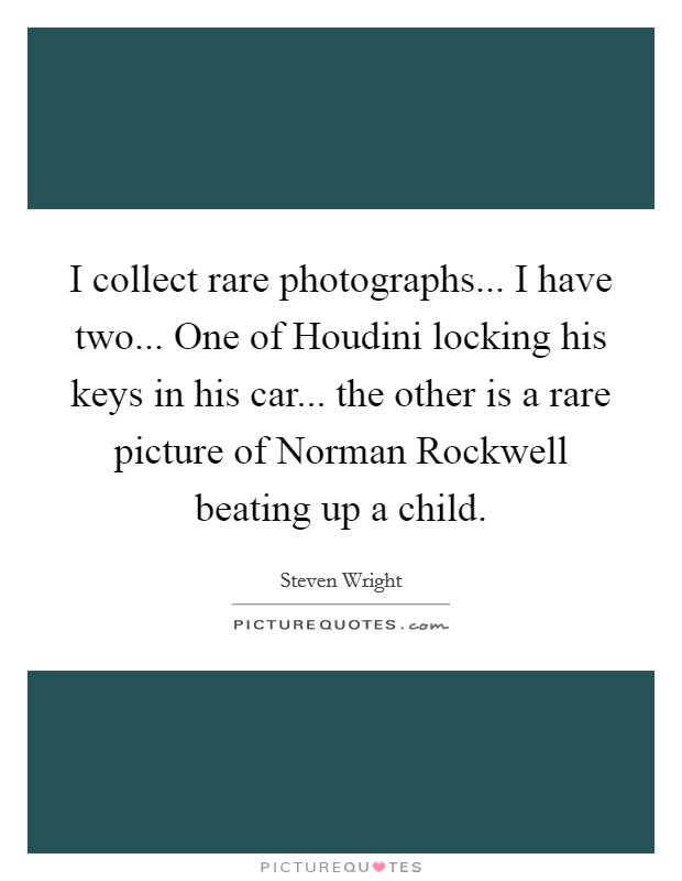 I collect rare photographs... I have two... One of Houdini locking his keys in his car... the other is a rare picture of Norman Rockwell beating up a child Picture Quote #1