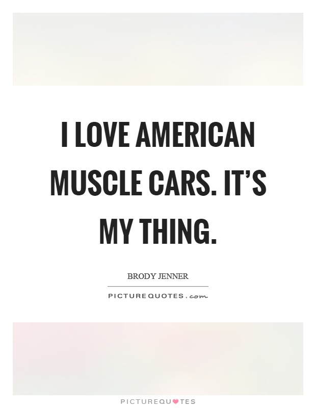 I Love American Muscle Cars It S My Thing Picture Quotes