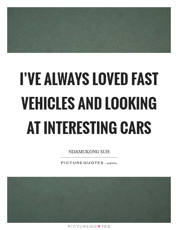 I've always loved fast vehicles and looking at interesting cars Picture Quote #1