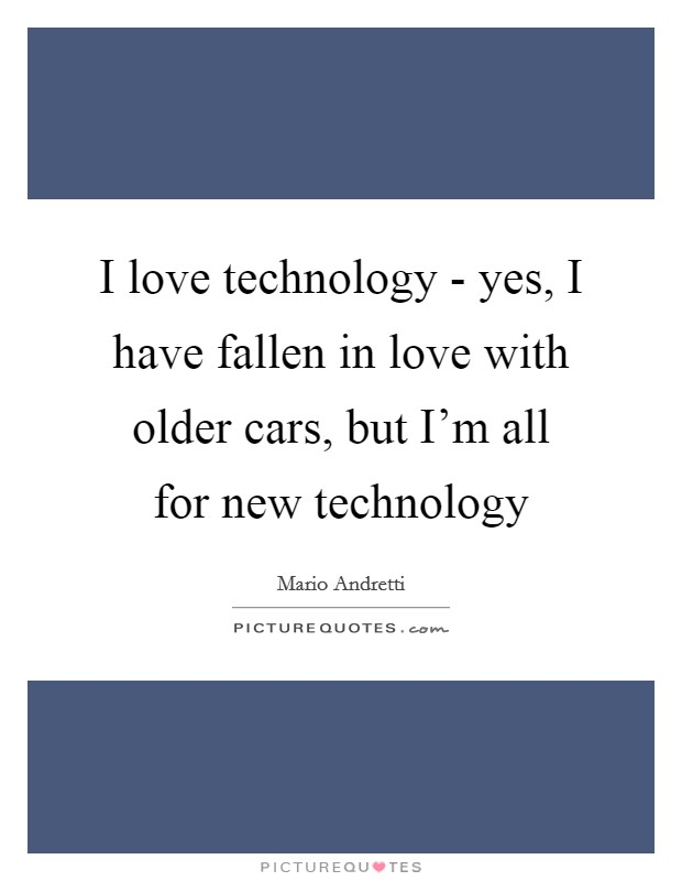I love technology - yes, I have fallen in love with older cars, but I'm all for new technology Picture Quote #1