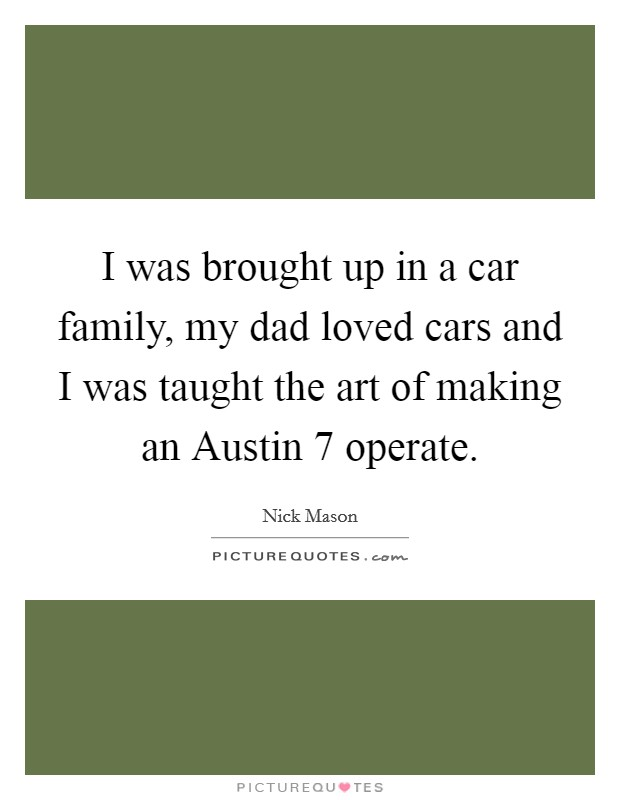 I was brought up in a car family, my dad loved cars and I was taught the art of making an Austin 7 operate Picture Quote #1