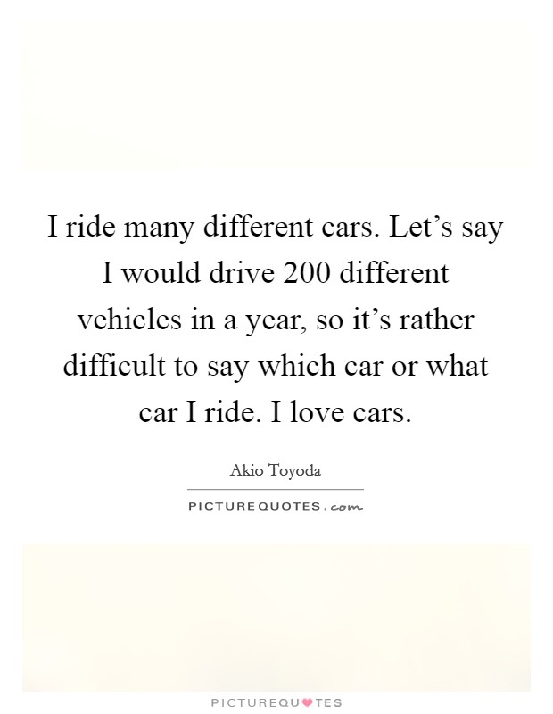 I ride many different cars. Let's say I would drive 200 different vehicles in a year, so it's rather difficult to say which car or what car I ride. I love cars Picture Quote #1