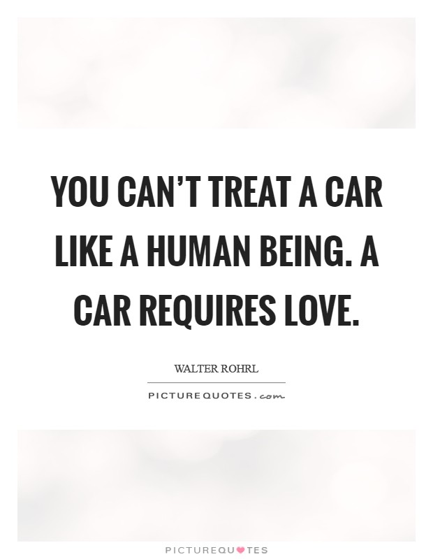 You can't treat a car like a human being. A car requires love Picture Quote #1