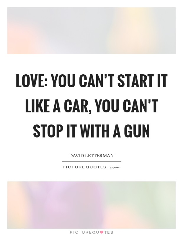 Love: You can't start it like a car, you can't stop it with a gun Picture Quote #1