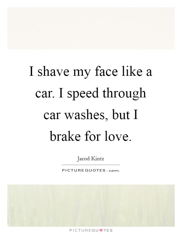 I shave my face like a car. I speed through car washes, but I brake for love Picture Quote #1