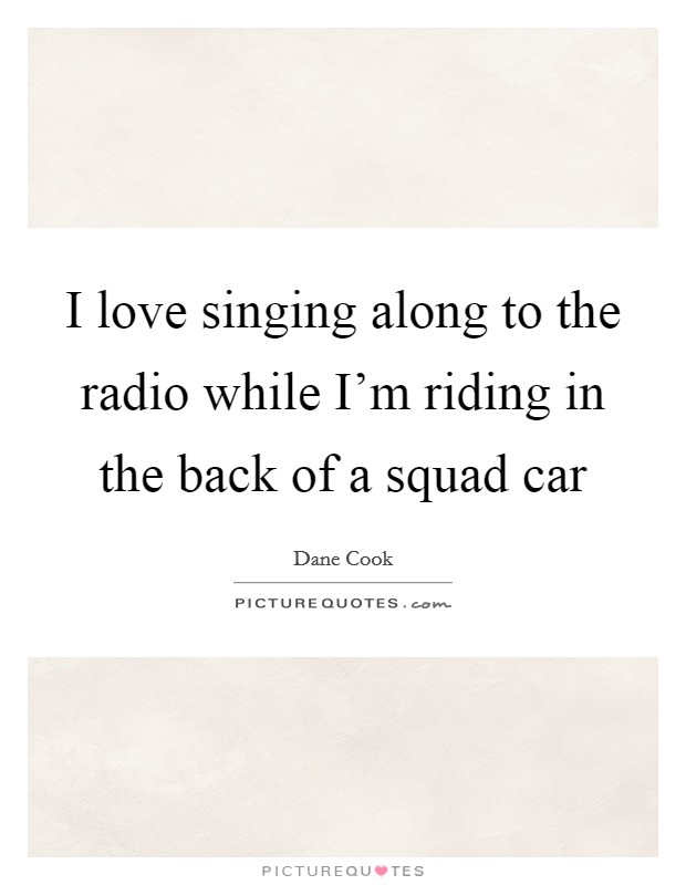 I love singing along to the radio while I'm riding in the back of a squad car Picture Quote #1