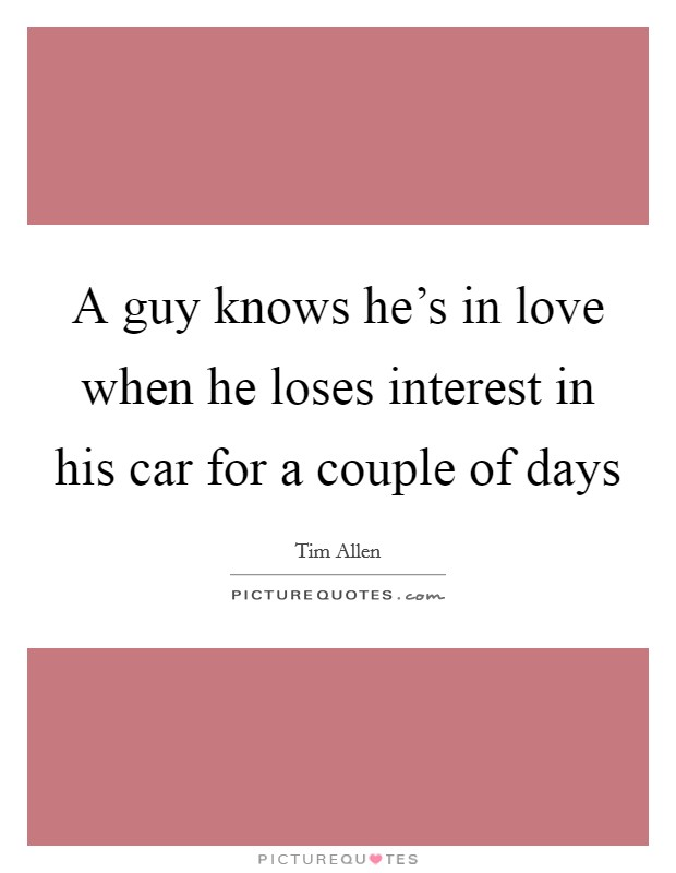 A guy knows he's in love when he loses interest in his car for a couple of days Picture Quote #1