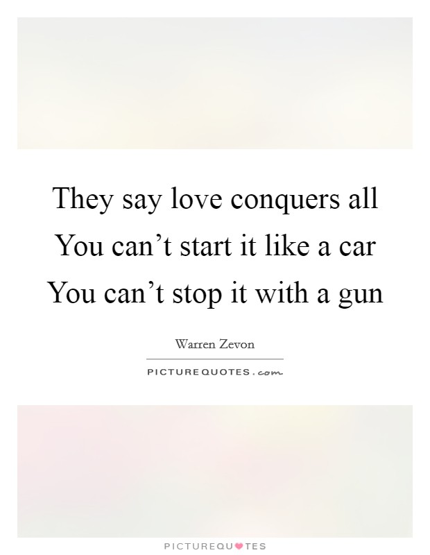 They say love conquers all You can't start it like a car You can't stop it with a gun Picture Quote #1