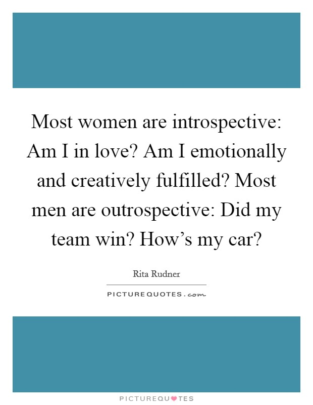 Most women are introspective: Am I in love? Am I emotionally and creatively fulfilled? Most men are outrospective: Did my team win? How's my car? Picture Quote #1