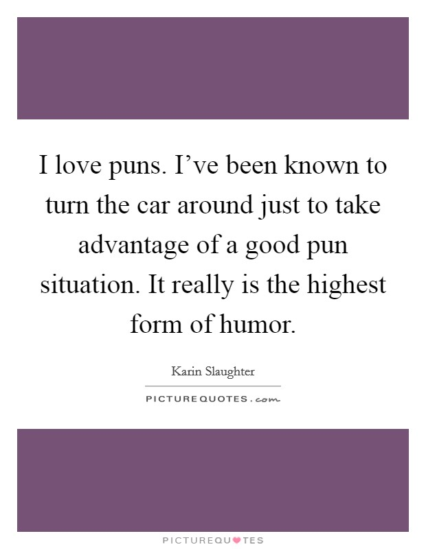 I love puns. I've been known to turn the car around just to take advantage of a good pun situation. It really is the highest form of humor Picture Quote #1