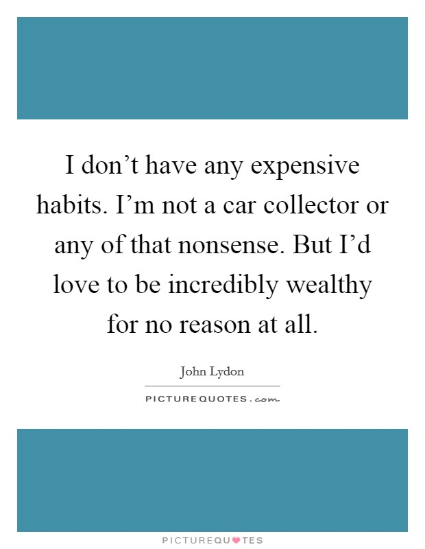 I don't have any expensive habits. I'm not a car collector or any of that nonsense. But I'd love to be incredibly wealthy for no reason at all Picture Quote #1