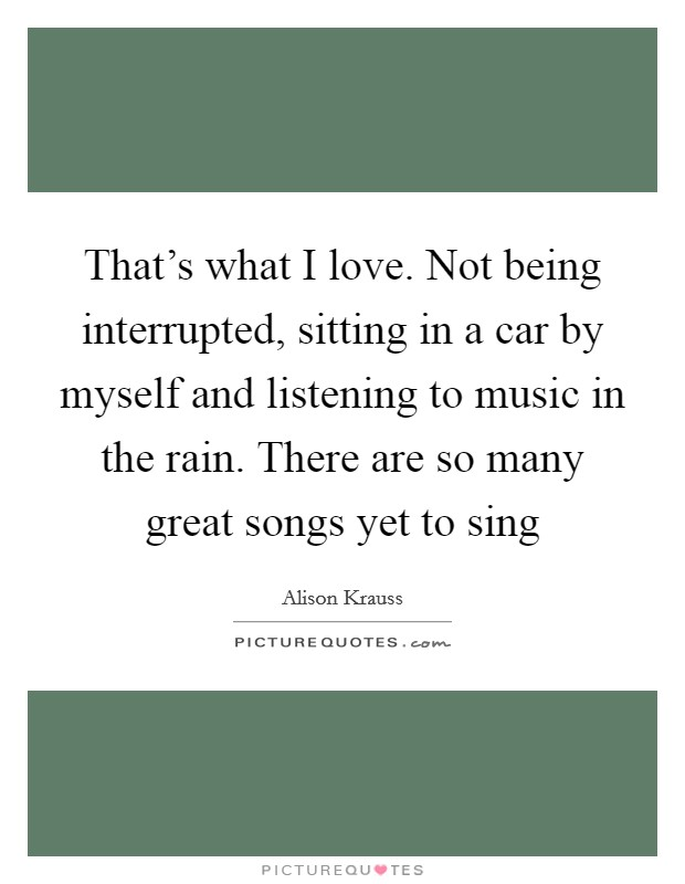 That's what I love. Not being interrupted, sitting in a car by myself and listening to music in the rain. There are so many great songs yet to sing Picture Quote #1
