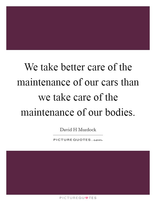 We take better care of the maintenance of our cars than we take care of the maintenance of our bodies Picture Quote #1