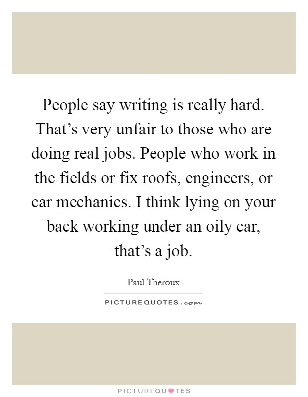 People say writing is really hard. That's very unfair to those who are doing real jobs. People who work in the fields or fix roofs, engineers, or car mechanics. I think lying on your back working under an oily car, that's a job Picture Quote #1