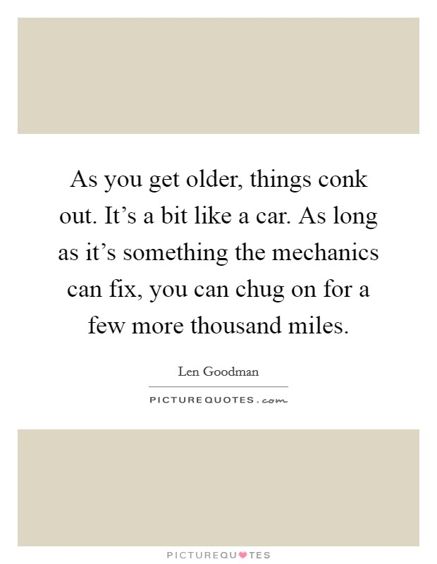 As you get older, things conk out. It's a bit like a car. As long as it's something the mechanics can fix, you can chug on for a few more thousand miles. Picture Quote #1