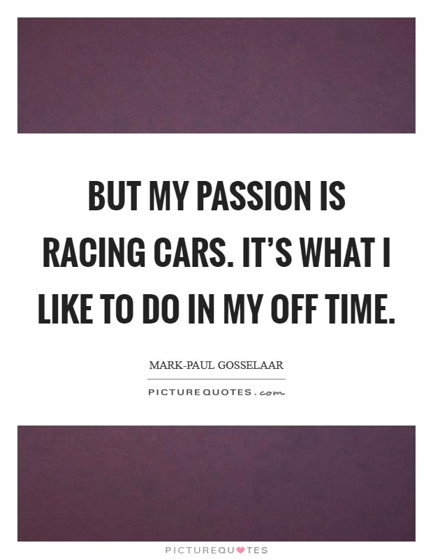 But my passion is racing cars. It's what I like to do in my off time Picture Quote #1