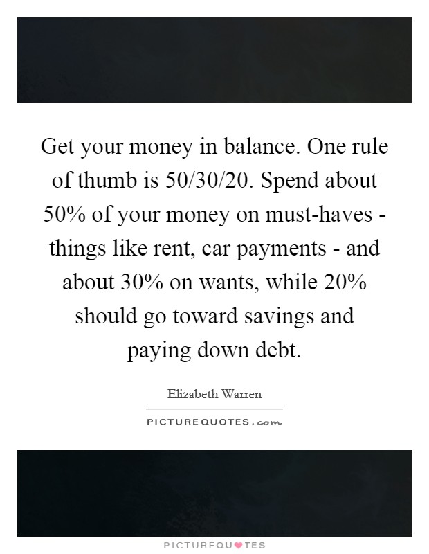 Get your money in balance. One rule of thumb is 50/30/20. Spend about 50% of your money on must-haves - things like rent, car payments - and about 30% on wants, while 20% should go toward savings and paying down debt Picture Quote #1